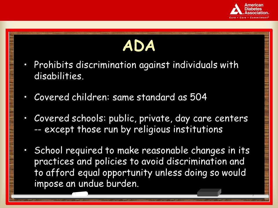 7 ADA Prohibits discrimination against individuals with disabilities. Covered children: same standard as 504 Covered schools: public, private, day car