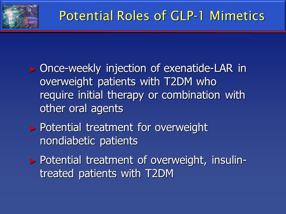 Potential Roles of GLP-1 Mimetics Once-weekly injection of exenatide-LAR in overweight patients with T2DM who require initial therapy or combination w