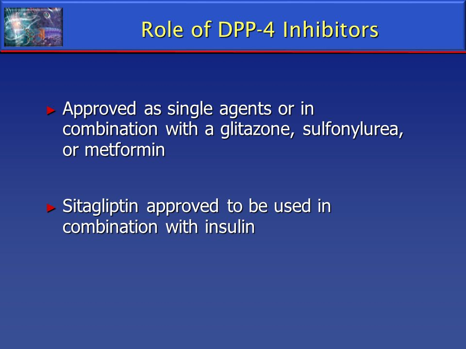 Role of DPP-4 Inhibitors Approved as single agents or in combination with a glitazone, sulfonylurea, or metformin Approved as single agents or in comb