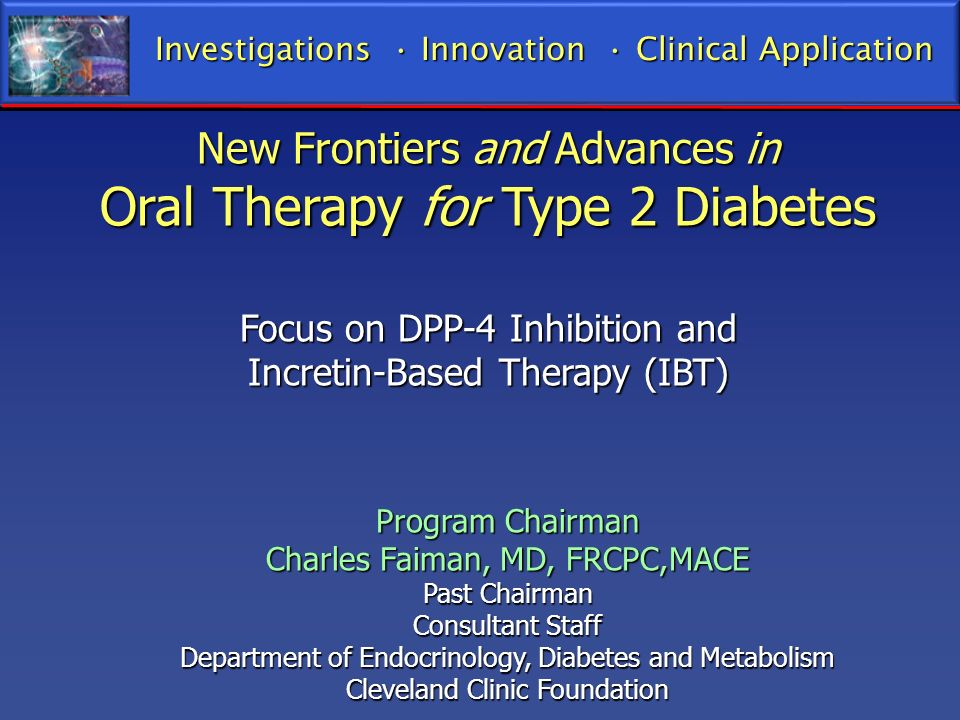 New Frontiers and Advances in Oral Therapy for Type 2 Diabetes Focus on DPP-4 Inhibition and Incretin-Based Therapy (IBT) Program Chairman Charles Fai