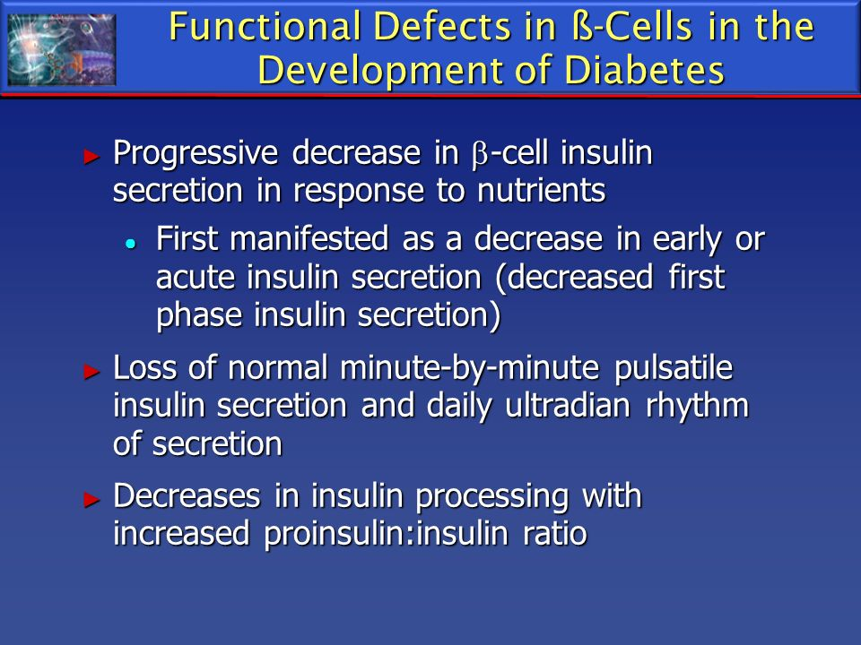 Functional Defects in ß-Cells in the Development of Diabetes Progressive decrease in -cell insulin secretion in response to nutrients Progressive decr