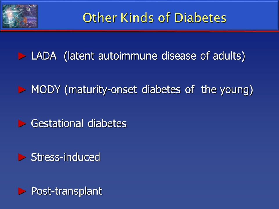 Other Kinds of Diabetes LADA (latent autoimmune disease of adults) LADA (latent autoimmune disease of adults) MODY (maturity-onset diabetes of the you