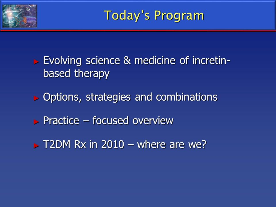 Todays Program Evolving science & medicine of incretin- based therapy Evolving science & medicine of incretin- based therapy Options, strategies and c