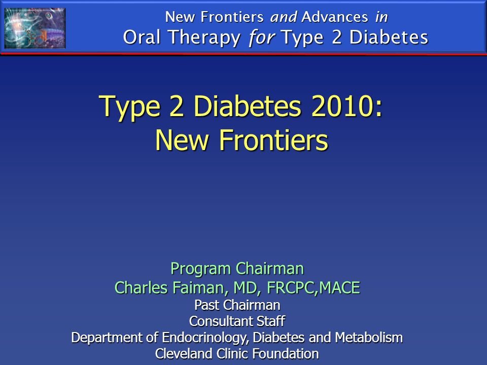 Type 2 Diabetes 2010: New Frontiers New Frontiers and Advances in Oral Therapy for Type 2 Diabetes Program Chairman Charles Faiman, MD, FRCPC,MACE Pas