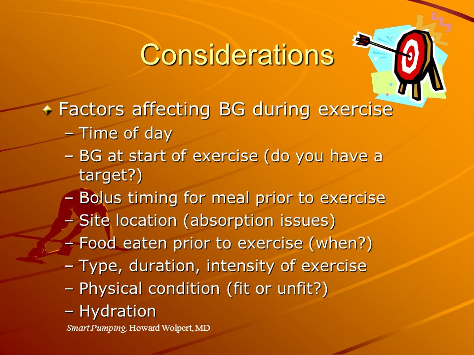 Considerations Factors affecting BG during exercise –Time of day –BG at start of exercise (do you have a target?) –Bolus timing for meal prior to exer