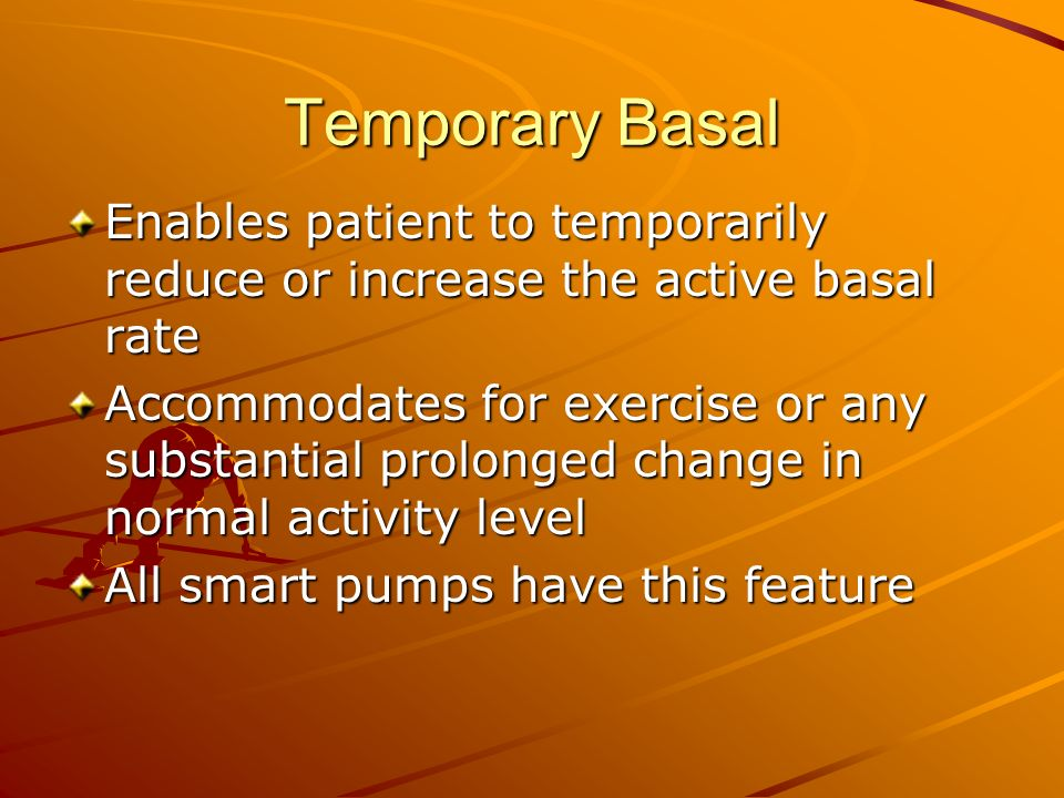 Temporary Basal Enables patient to temporarily reduce or increase the active basal rate Accommodates for exercise or any substantial prolonged change