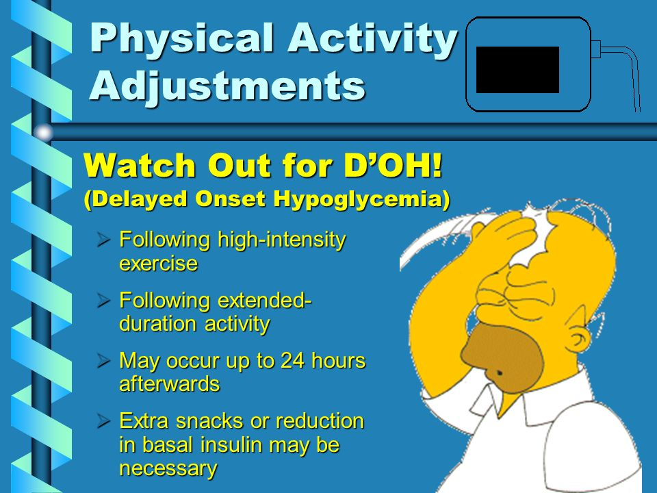 Physical Activity Adjustments Watch Out for DOH! (Delayed Onset Hypoglycemia) Following high-intensity exercise Following high-intensity exercise Foll