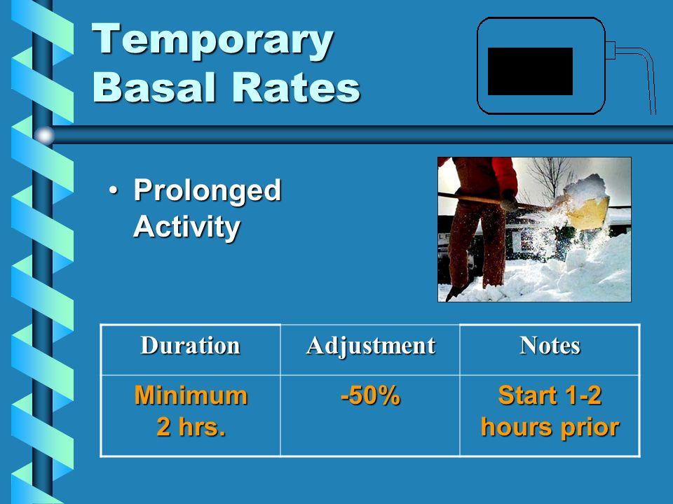 Temporary Basal Rates Prolonged ActivityProlonged ActivityDurationAdjustmentNotes Minimum 2 hrs. -50% Start 1-2 hours prior