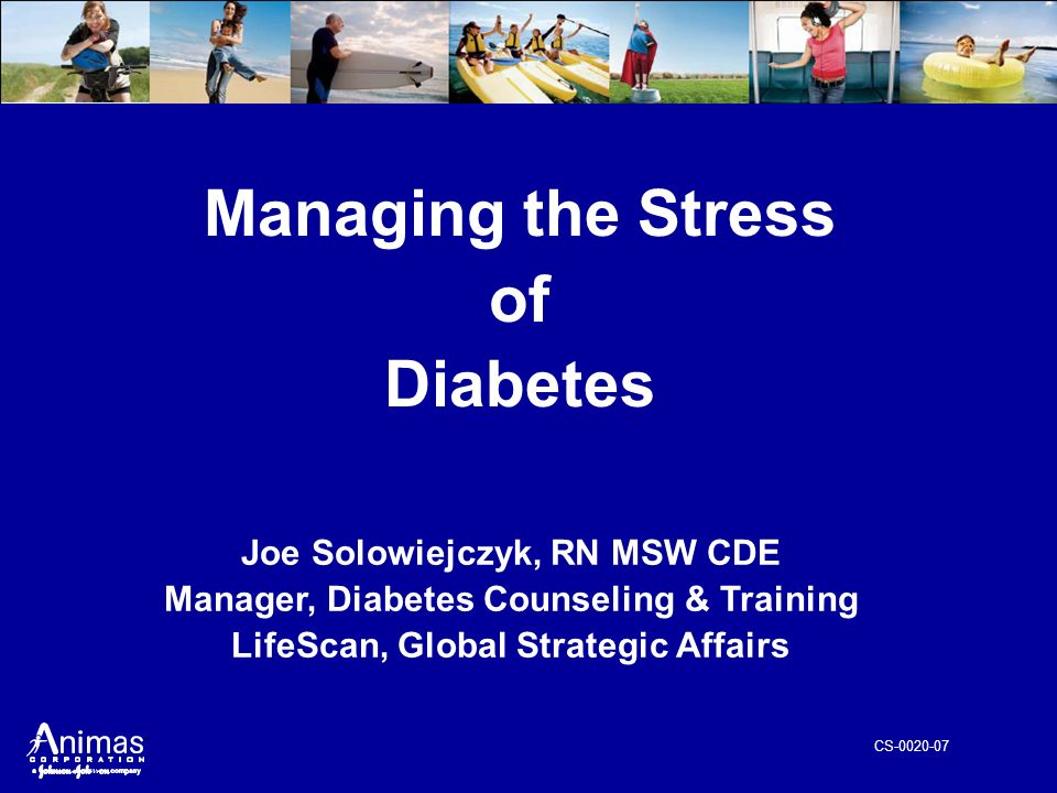 CS-0020-07 Managing the Stress of Diabetes Joe Solowiejczyk, RN MSW CDE Manager, Diabetes Counseling & Training LifeScan, Global Strategic Affairs