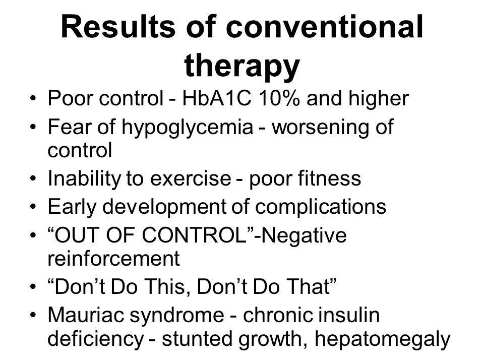Results of conventional therapy Poor control - HbA1C 10% and higher Fear of hypoglycemia - worsening of control Inability to exercise - poor fitness E