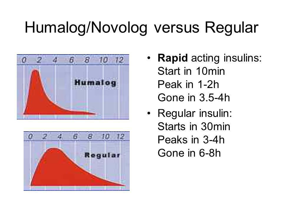 Humalog/Novolog versus Regular Rapid acting insulins: Start in 10min Peak in 1-2h Gone in 3.5-4h Regular insulin: Starts in 30min Peaks in 3-4h Gone i