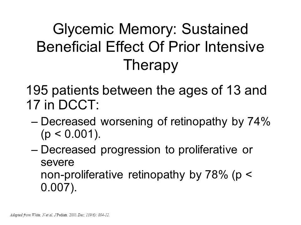 Adapted from White, N et al, J Pediatr. 2001 Dec; 139(6): 804-12. Glycemic Memory: Sustained Beneficial Effect Of Prior Intensive Therapy 195 patients