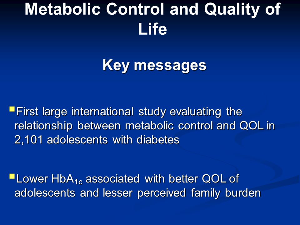 Metabolic Control and Quality of Life Key messages Key messages First large international study evaluating the relationship between metabolic control and QOL in 2,101 adolescents with diabetes First large international study evaluating the relationship between metabolic control and QOL in 2,101 adolescents with diabetes Lower HbA 1c associated with better QOL of adolescents and lesser perceived family burden Lower HbA 1c associated with better QOL of adolescents and lesser perceived family burden