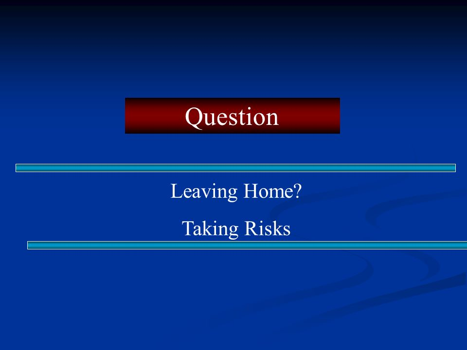 Question Leaving Home? Taking Risks