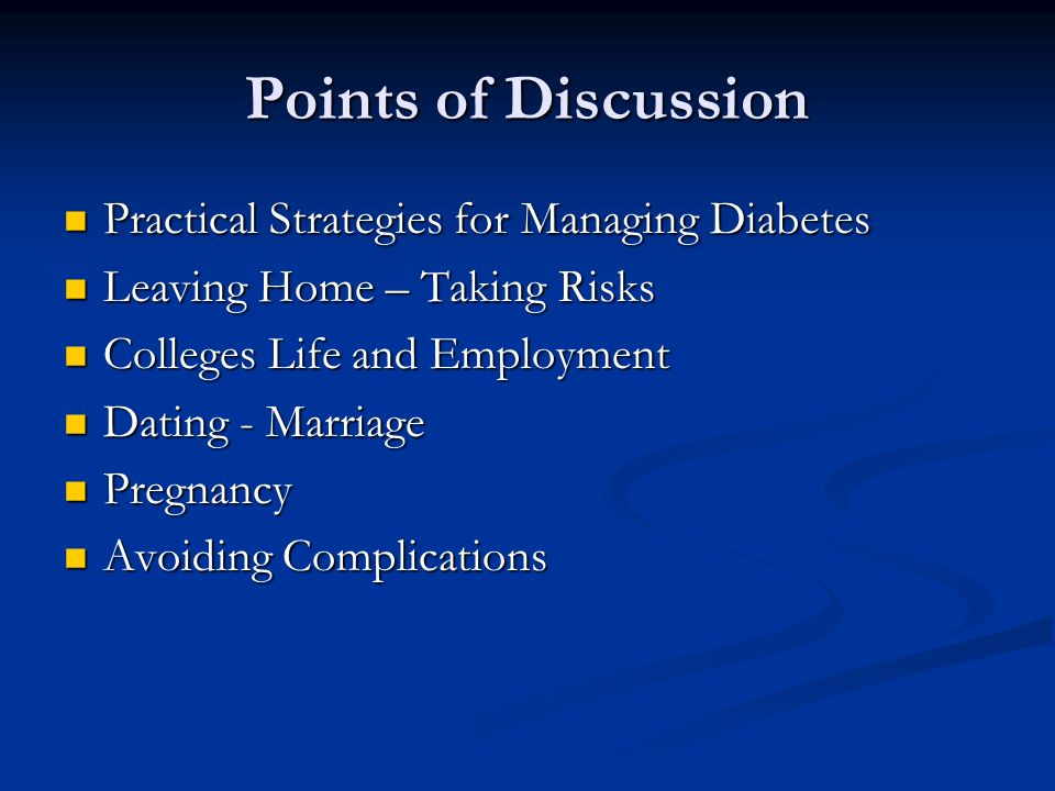 Points of Discussion Practical Strategies for Managing Diabetes Practical Strategies for Managing Diabetes Leaving Home – Taking Risks Leaving Home – Taking Risks Colleges Life and Employment Colleges Life and Employment Dating - Marriage Dating - Marriage Pregnancy Pregnancy Avoiding Complications Avoiding Complications