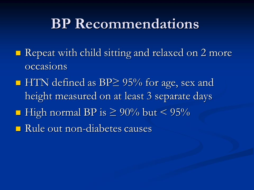 BP Recommendations Repeat with child sitting and relaxed on 2 more occasions Repeat with child sitting and relaxed on 2 more occasions HTN defined as BP 95% for age, sex and height measured on at least 3 separate days HTN defined as BP 95% for age, sex and height measured on at least 3 separate days High normal BP is 90% but < 95% High normal BP is 90% but < 95% Rule out non-diabetes causes Rule out non-diabetes causes
