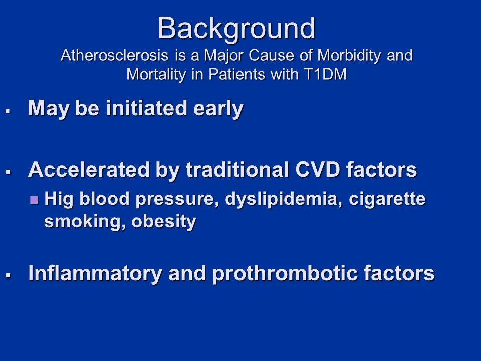 Background Atherosclerosis is a Major Cause of Morbidity and Mortality in Patients with T1DM May be initiated early May be initiated early Accelerated by traditional CVD factors Accelerated by traditional CVD factors Hig blood pressure, dyslipidemia, cigarette smoking, obesity Hig blood pressure, dyslipidemia, cigarette smoking, obesity Inflammatory and prothrombotic factors Inflammatory and prothrombotic factors