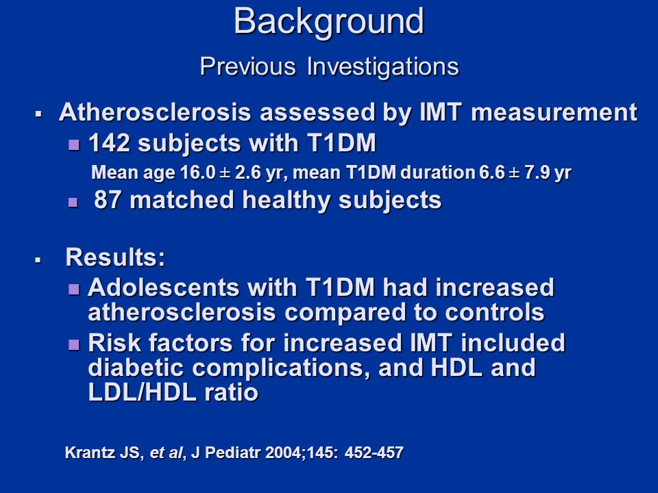 Background Previous Investigations Atherosclerosis assessed by IMT measurement Atherosclerosis assessed by IMT measurement 142 subjects with T1DM 142 subjects with T1DM Mean age 16.0 ± 2.6 yr, mean T1DM duration 6.6 ± 7.9 yr Mean age 16.0 ± 2.6 yr, mean T1DM duration 6.6 ± 7.9 yr 87 matched healthy subjects 87 matched healthy subjects Results: Results: Adolescents with T1DM had increased atherosclerosis compared to controls Adolescents with T1DM had increased atherosclerosis compared to controls Risk factors for increased IMT included diabetic complications, and HDL and LDL/HDL ratio Risk factors for increased IMT included diabetic complications, and HDL and LDL/HDL ratio Krantz JS, et al, J Pediatr 2004;145: Krantz JS, et al, J Pediatr 2004;145: