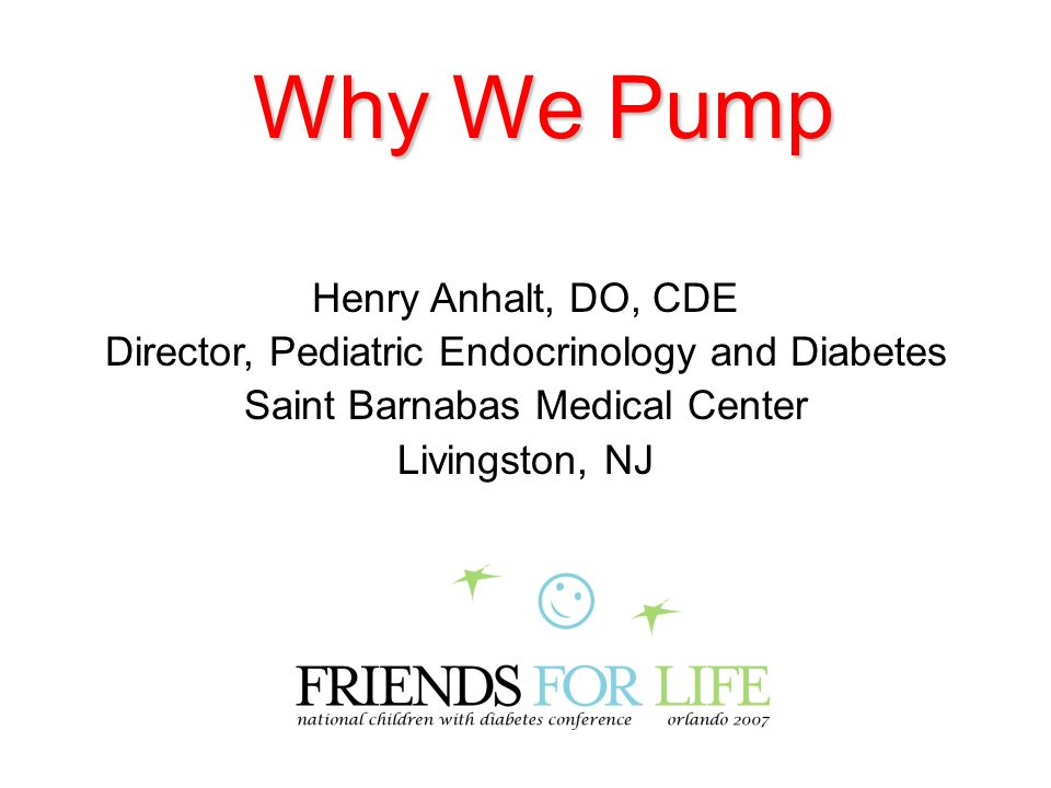 Why We Pump Henry Anhalt, DO, CDE Director, Pediatric Endocrinology and Diabetes Saint Barnabas Medical Center Livingston, NJ