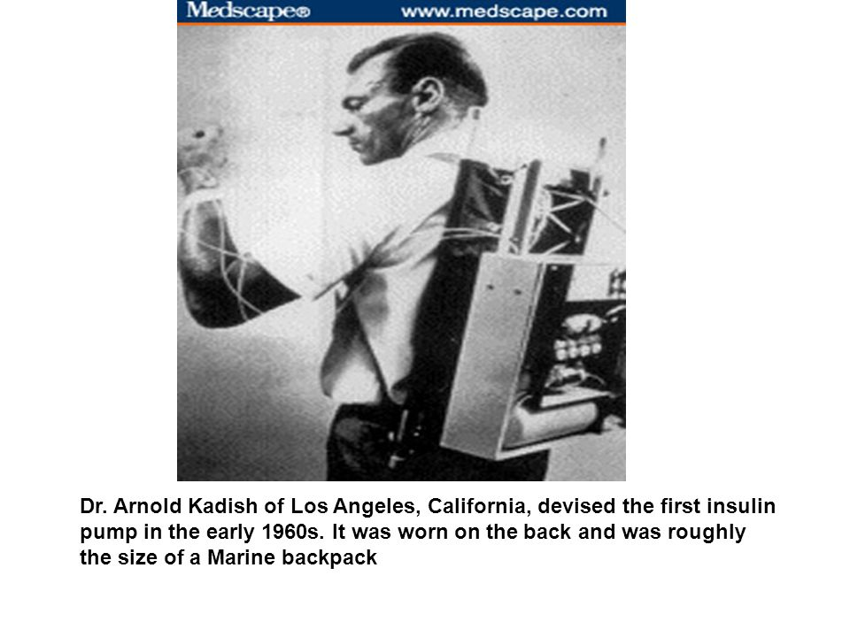 Dr. Arnold Kadish of Los Angeles, California, devised the first insulin pump in the early 1960s.