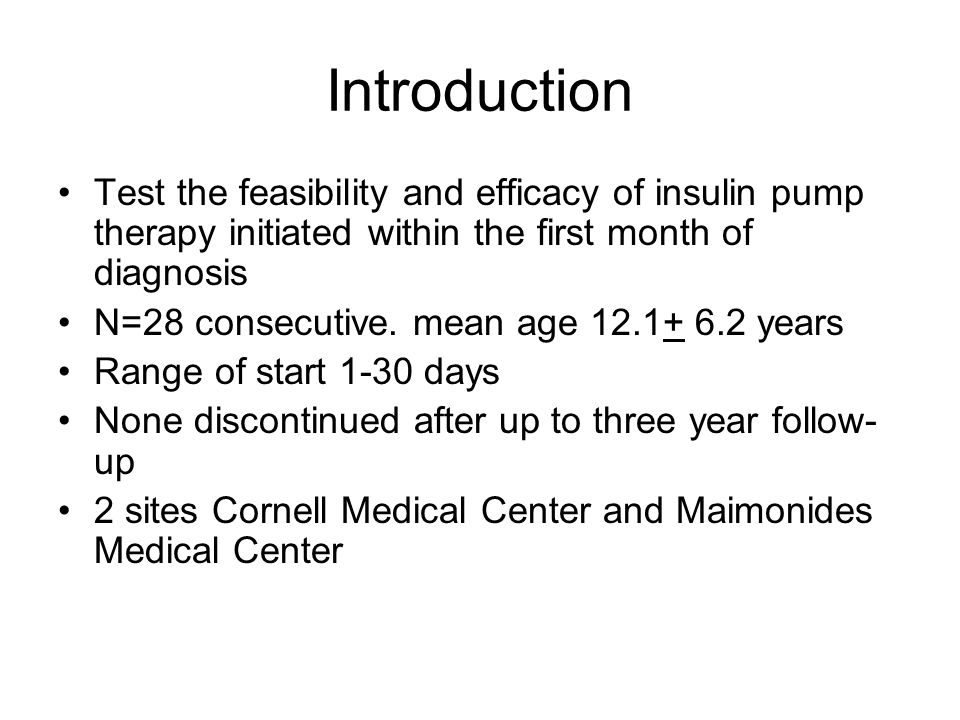 Introduction Test the feasibility and efficacy of insulin pump therapy initiated within the first month of diagnosis N=28 consecutive.