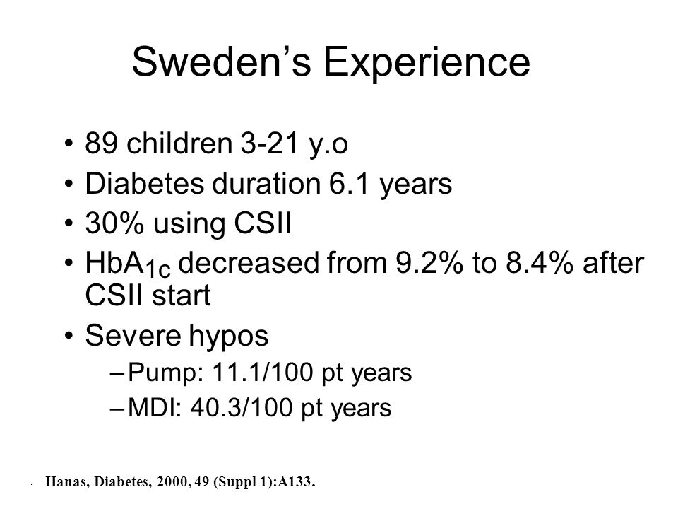 Swedens Experience 89 children 3-21 y.o Diabetes duration 6.1 years 30% using CSII HbA 1c decreased from 9.2% to 8.4% after CSII start Severe hypos –Pump: 11.1/100 pt years –MDI: 40.3/100 pt years.