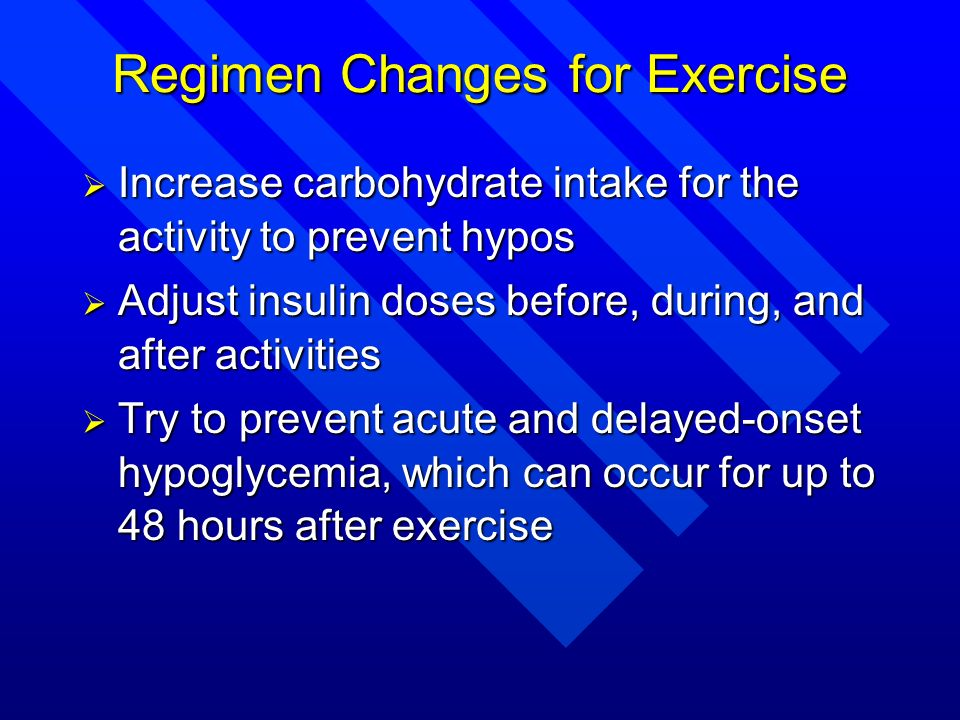 Regimen Changes for Exercise Increase carbohydrate intake for the activity to prevent hypos Increase carbohydrate intake for the activity to prevent h