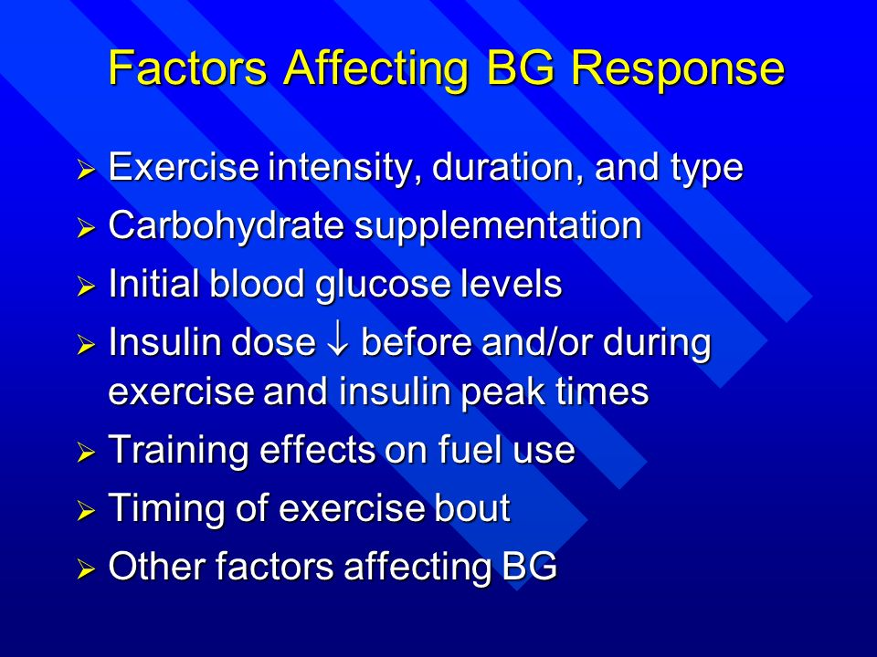 Factors Affecting BG Response Exercise intensity, duration, and type Exercise intensity, duration, and type Carbohydrate supplementation Carbohydrate