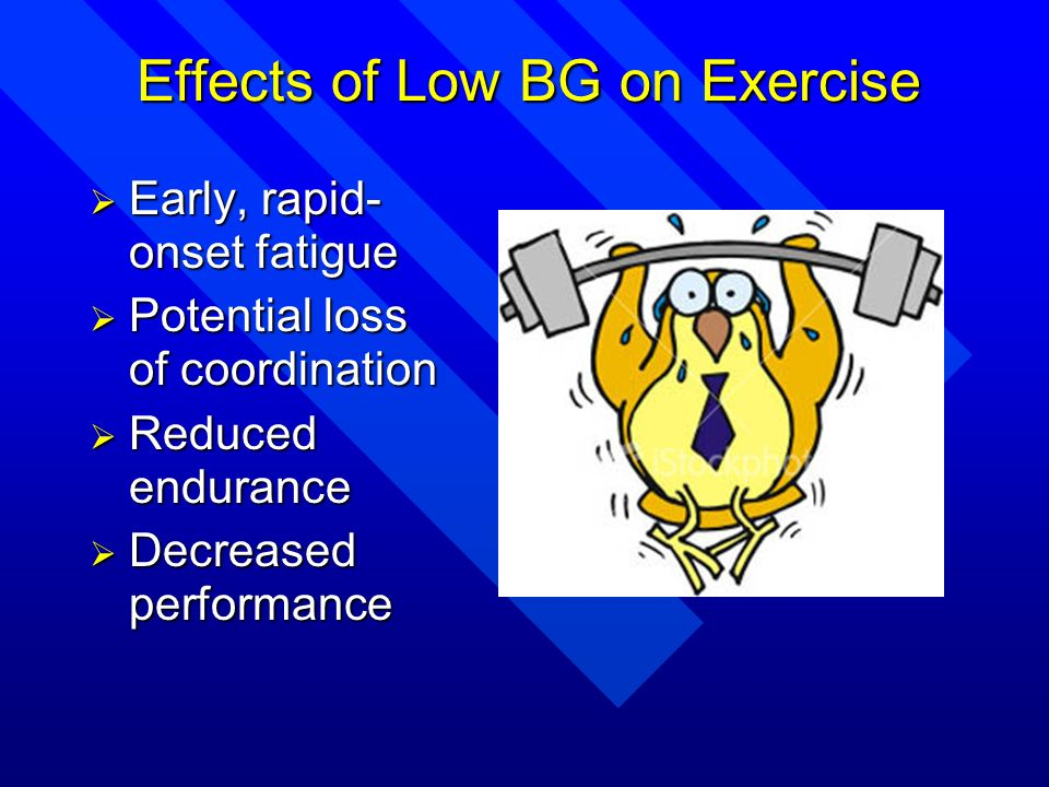 Effects of Low BG on Exercise Early, rapid- onset fatigue Early, rapid- onset fatigue Potential loss of coordination Potential loss of coordination Re
