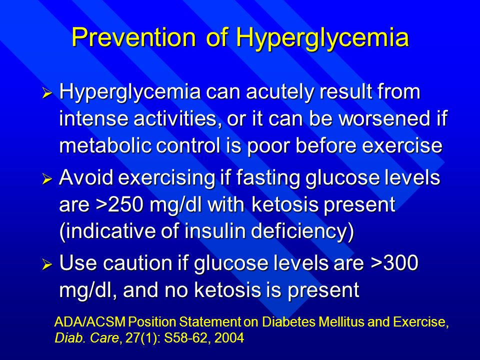 Prevention of Hyperglycemia Hyperglycemia can acutely result from intense activities, or it can be worsened if metabolic control is poor before exerci