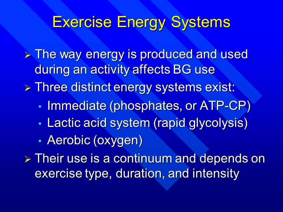 Exercise Energy Systems The way energy is produced and used during an activity affects BG use The way energy is produced and used during an activity a
