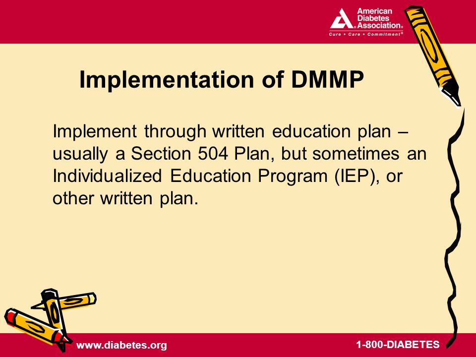 www.diabetes.org 1-800-DIABETES Implementation of DMMP Implement through written education plan – usually a Section 504 Plan, but sometimes an Individualized Education Program (IEP), or other written plan.