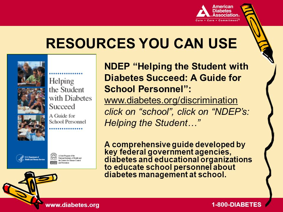 www.diabetes.org 1-800-DIABETES NDEP Helping the Student with Diabetes Succeed: A Guide for School Personnel: www.diabetes.org/discrimination www.diabetes.org/discrimination click on school, click on NDEPs: Helping the Student… A comprehensive guide developed by key federal government agencies, diabetes and educational organizations to educate school personnel about diabetes management at school.