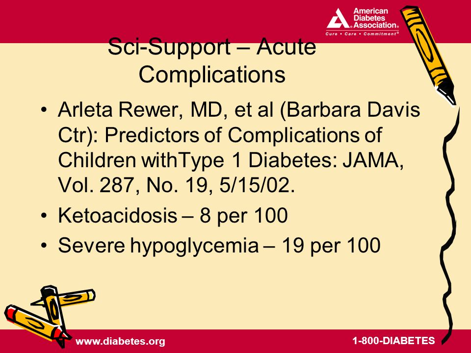 www.diabetes.org 1-800-DIABETES Sci-Support – Acute Complications Arleta Rewer, MD, et al (Barbara Davis Ctr): Predictors of Complications of Children withType 1 Diabetes: JAMA, Vol.