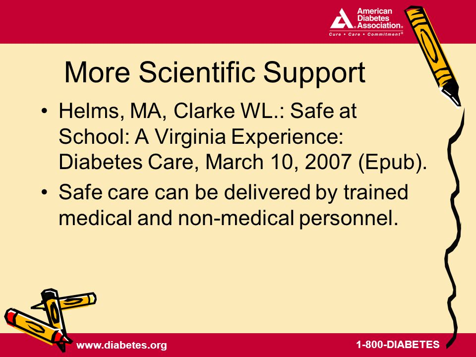 www.diabetes.org 1-800-DIABETES More Scientific Support Helms, MA, Clarke WL.: Safe at School: A Virginia Experience: Diabetes Care, March 10, 2007 (Epub).