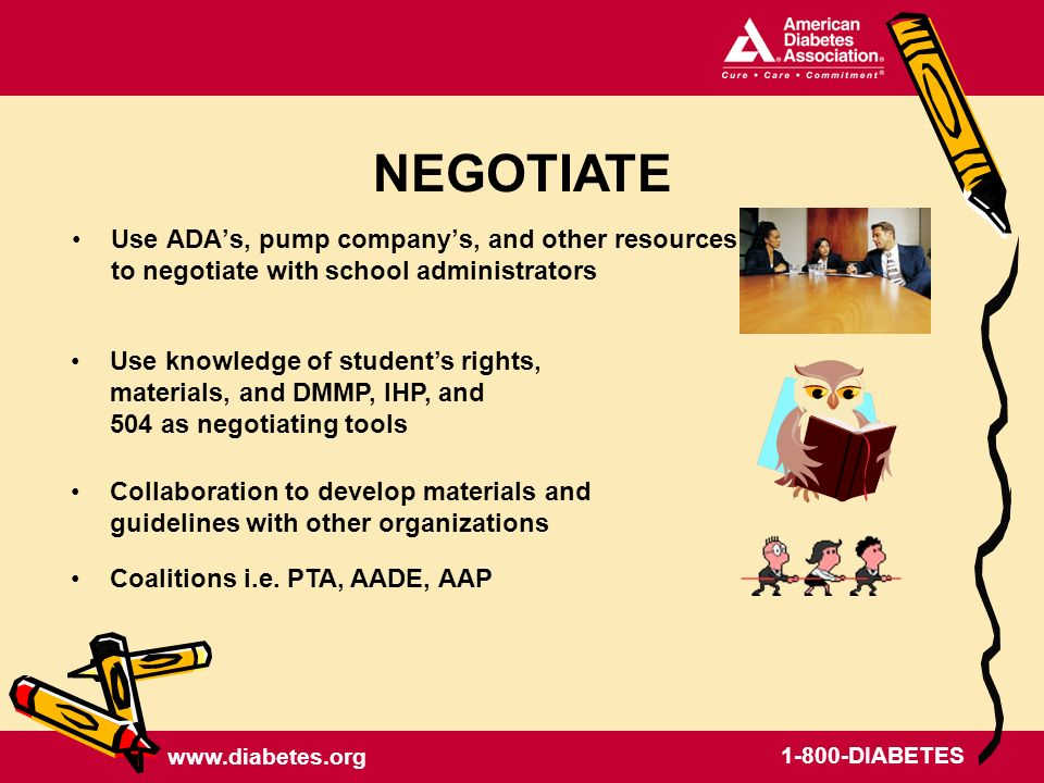 www.diabetes.org 1-800-DIABETES Use ADAs, pump companys, and other resources to negotiate with school administrators NEGOTIATE Use knowledge of students rights, materials, and DMMP, IHP, and 504 as negotiating tools Coalitions i.e.
