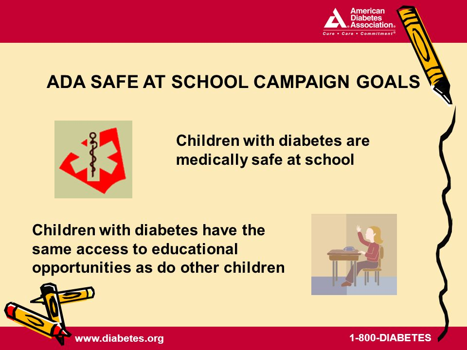 www.diabetes.org 1-800-DIABETES Children with diabetes are medically safe at school ADA SAFE AT SCHOOL CAMPAIGN GOALS Children with diabetes have the same access to educational opportunities as do other children