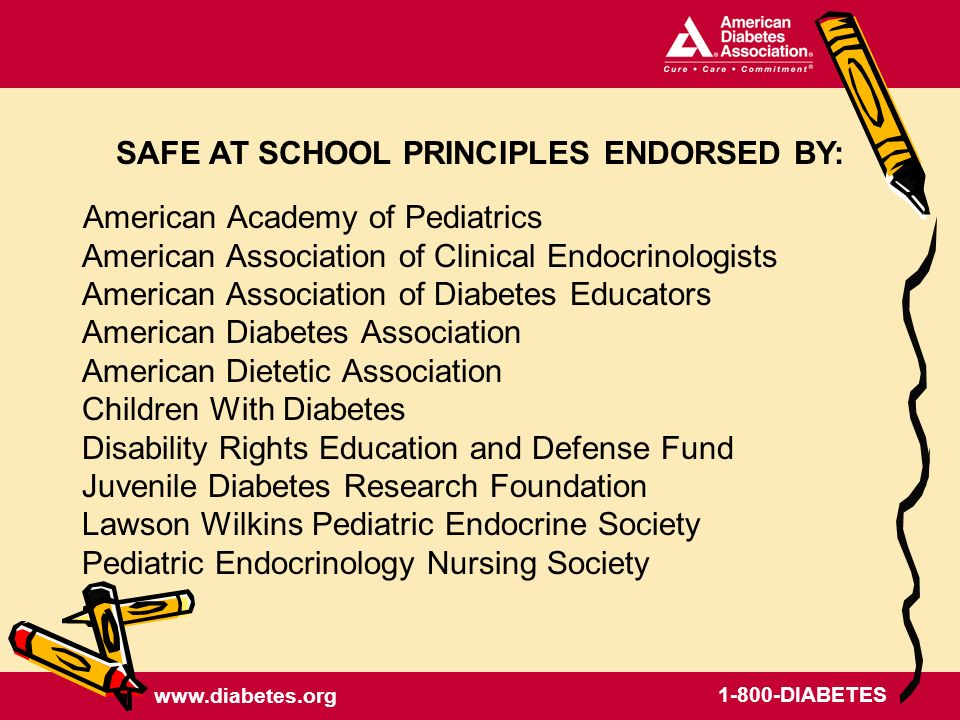 www.diabetes.org 1-800-DIABETES American Academy of Pediatrics American Association of Clinical Endocrinologists American Association of Diabetes Educators American Diabetes Association American Dietetic Association Children With Diabetes Disability Rights Education and Defense Fund Juvenile Diabetes Research Foundation Lawson Wilkins Pediatric Endocrine Society Pediatric Endocrinology Nursing Society SAFE AT SCHOOL PRINCIPLES ENDORSED BY: