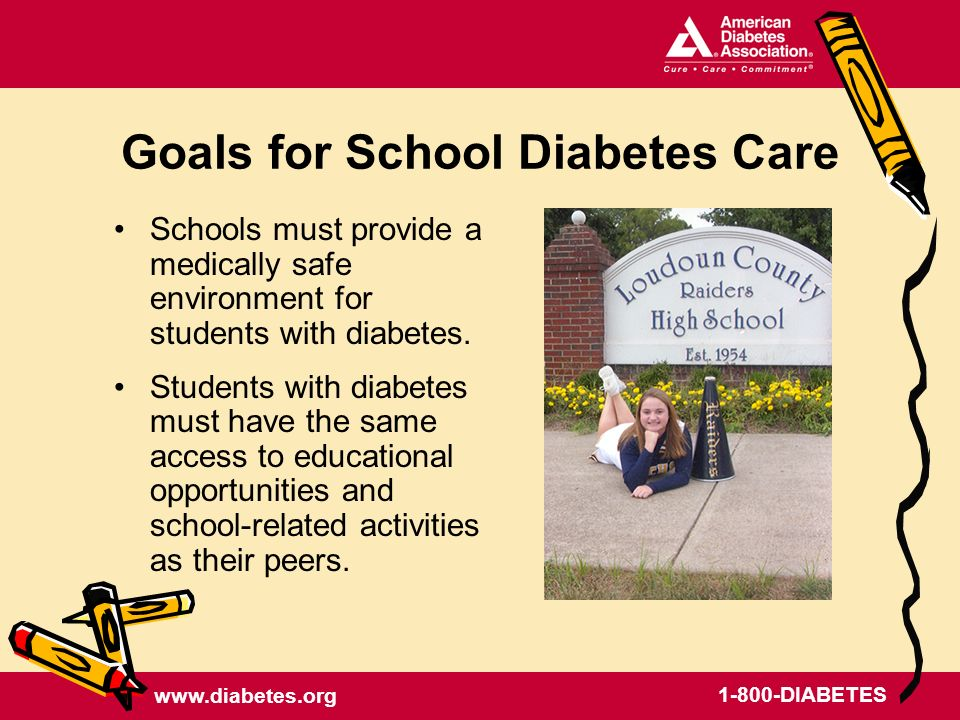 www.diabetes.org 1-800-DIABETES Goals for School Diabetes Care Schools must provide a medically safe environment for students with diabetes.