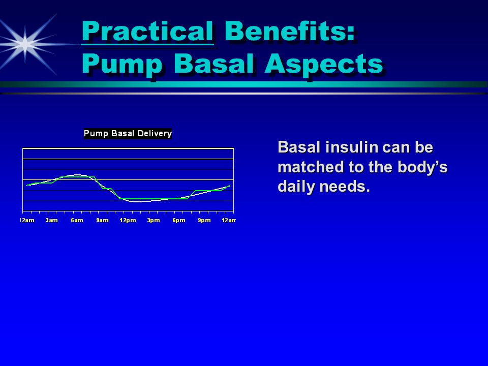 Practical Benefits: Pump Basal Aspects Basal insulin can be matched to the bodys daily needs.