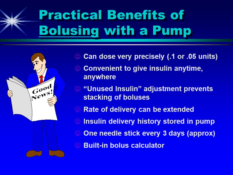 Practical Benefits of Bolusing with a Pump Can dose very precisely (.1 or.05 units) Convenient to give insulin anytime, anywhere Unused Insulin adjust