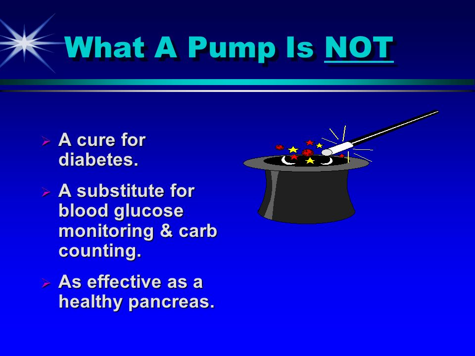 What A Pump Is NOT A cure for diabetes. A cure for diabetes. A substitute for blood glucose monitoring & carb counting. A substitute for blood glucose
