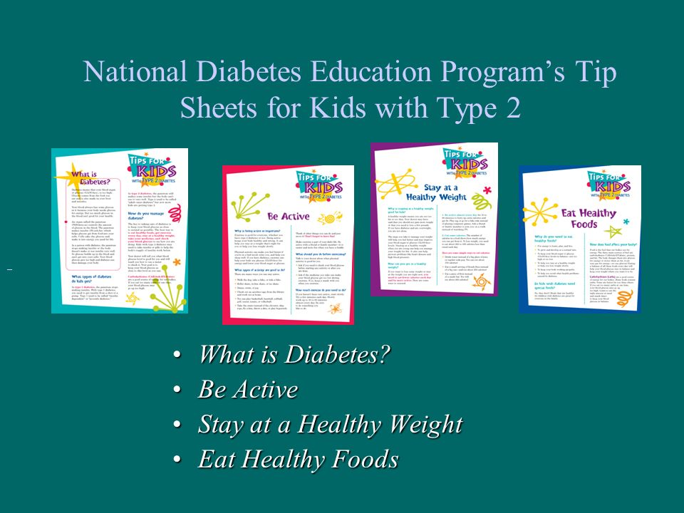 National Diabetes Education Programs Tip Sheets for Kids with Type 2 What is Diabetes?What is Diabetes? Be ActiveBe Active Stay at a Healthy WeightSta