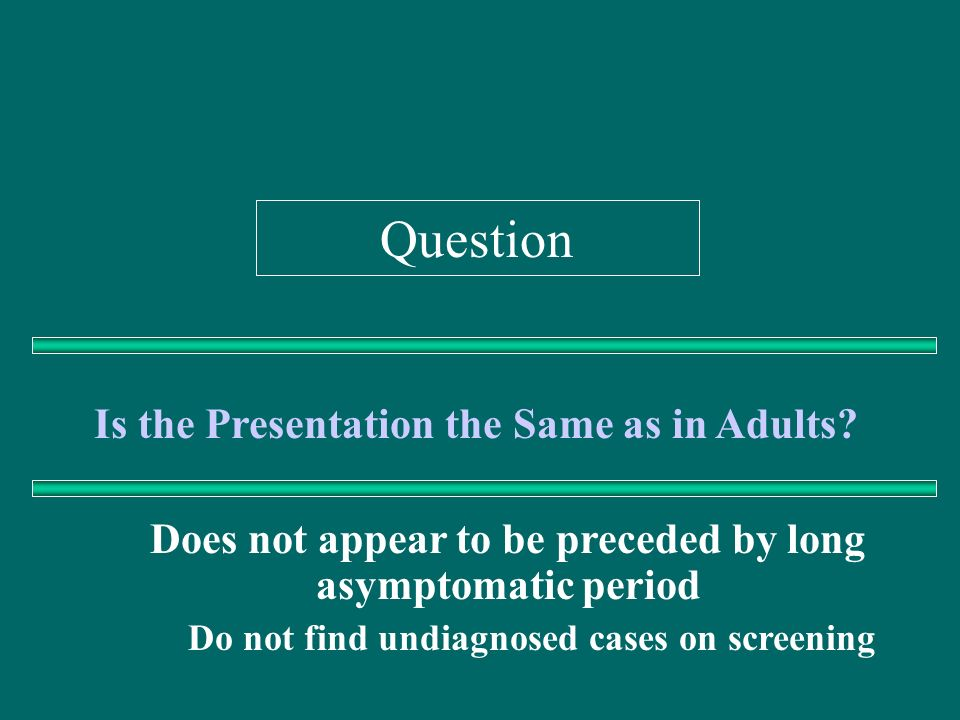 Question Is the Presentation the Same as in Adults? Does not appear to be preceded by long asymptomatic period Do not find undiagnosed cases on screen