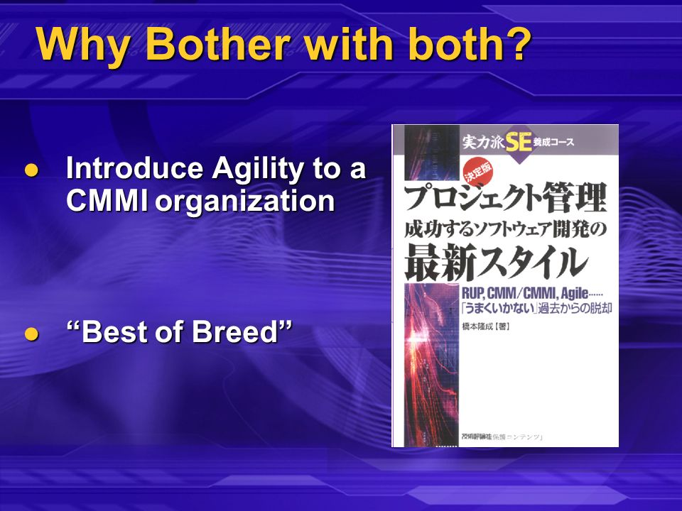 Why Bother with both? Introduce Agility to a CMMI organization Introduce Agility to a CMMI organization Best of Breed Best of Breed