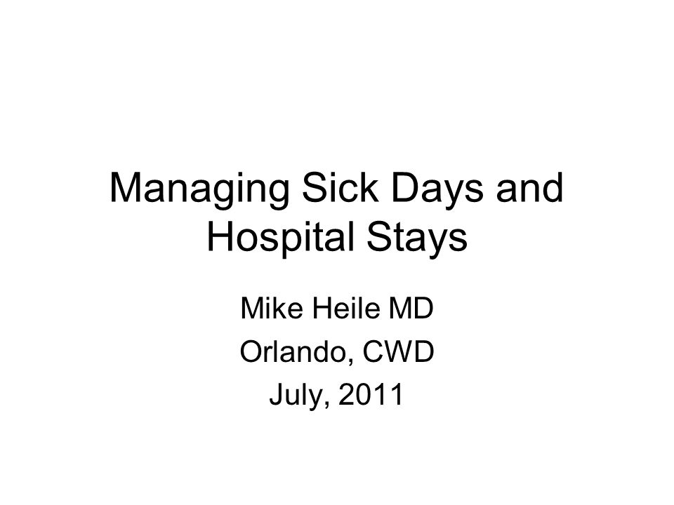 Managing Sick Days and Hospital Stays Mike Heile MD Orlando, CWD July, 2011