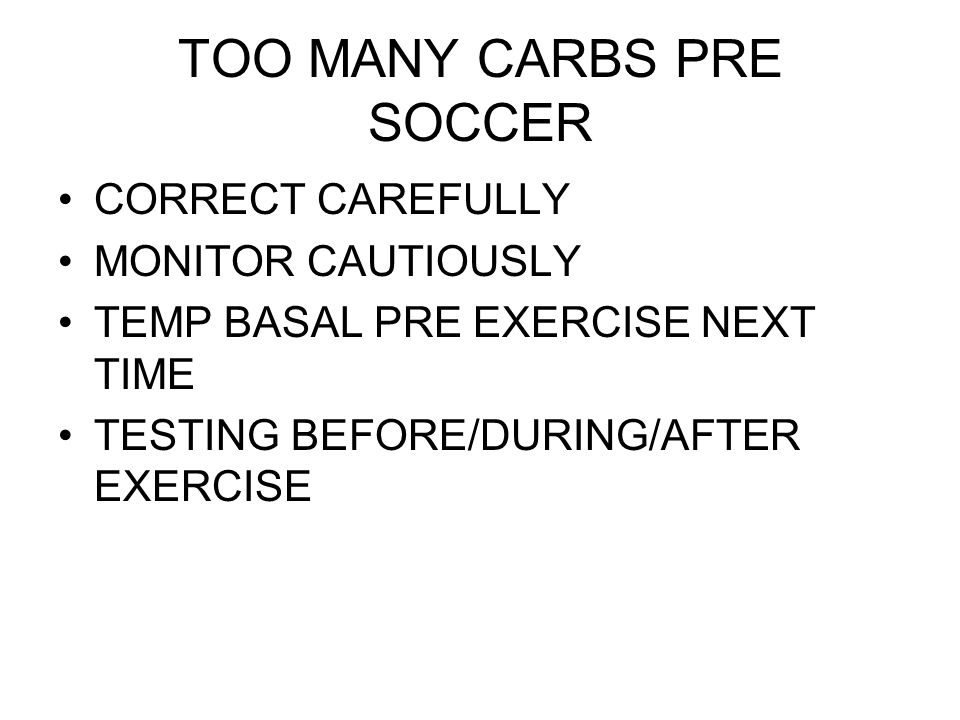 TOO MANY CARBS PRE SOCCER CORRECT CAREFULLY MONITOR CAUTIOUSLY TEMP BASAL PRE EXERCISE NEXT TIME TESTING BEFORE/DURING/AFTER EXERCISE