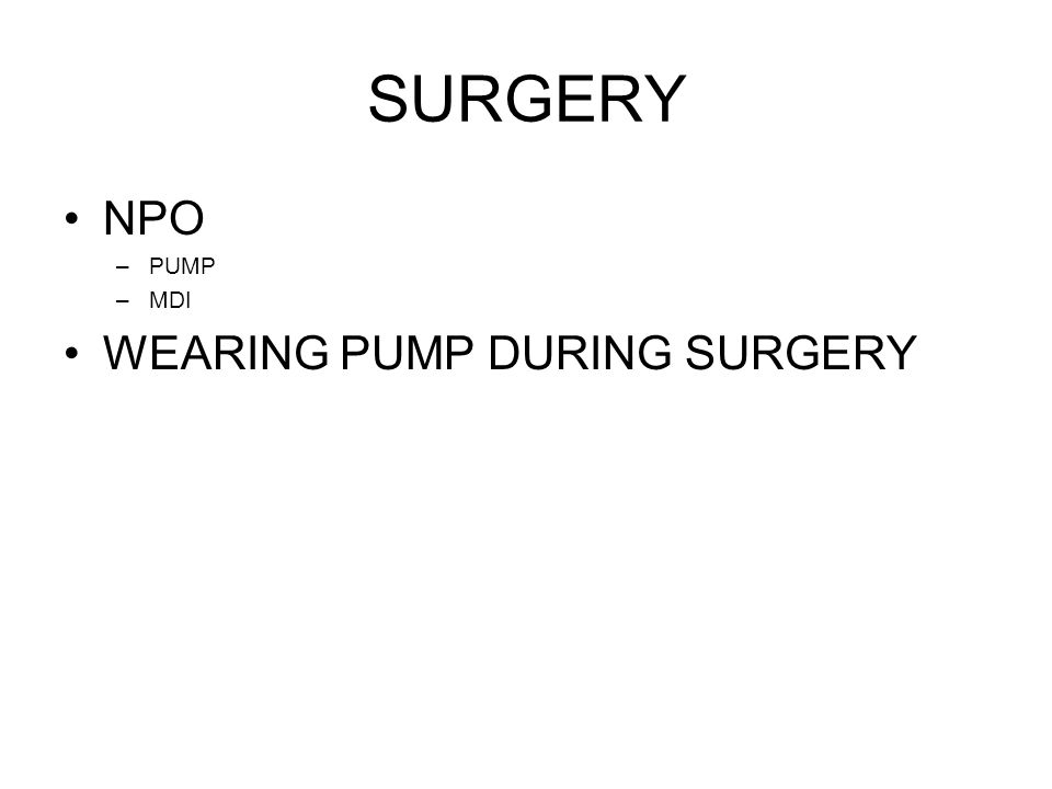 SURGERY NPO –PUMP –MDI WEARING PUMP DURING SURGERY