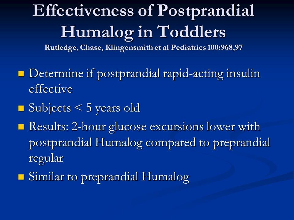 Effectiveness of Postprandial Humalog in Toddlers Rutledge, Chase, Klingensmith et al Pediatrics 100:968,97 Determine if postprandial rapid-acting insulin effective Determine if postprandial rapid-acting insulin effective Subjects < 5 years old Subjects < 5 years old Results: 2-hour glucose excursions lower with postprandial Humalog compared to preprandial regular Results: 2-hour glucose excursions lower with postprandial Humalog compared to preprandial regular Similar to preprandial Humalog Similar to preprandial Humalog
