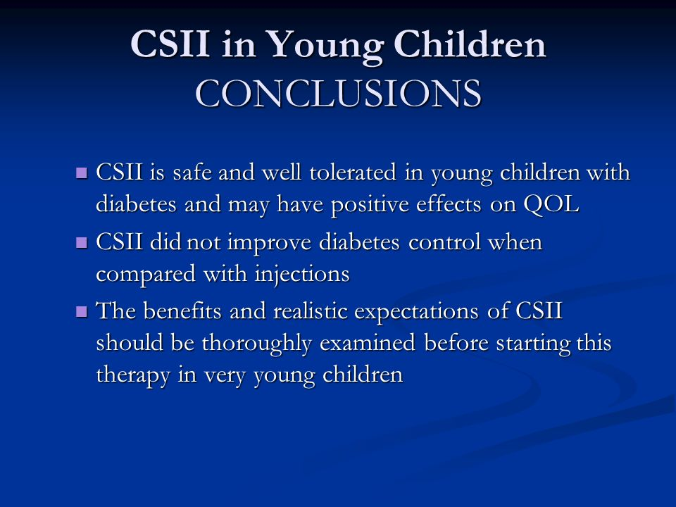 CSII in Young Children CONCLUSIONS CSII is safe and well tolerated in young children with diabetes and may have positive effects on QOL CSII is safe and well tolerated in young children with diabetes and may have positive effects on QOL CSII did not improve diabetes control when compared with injections CSII did not improve diabetes control when compared with injections The benefits and realistic expectations of CSII should be thoroughly examined before starting this therapy in very young children The benefits and realistic expectations of CSII should be thoroughly examined before starting this therapy in very young children